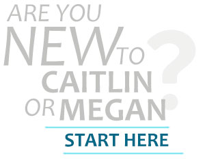 Are you new to Caitlin or Megan? Start Here